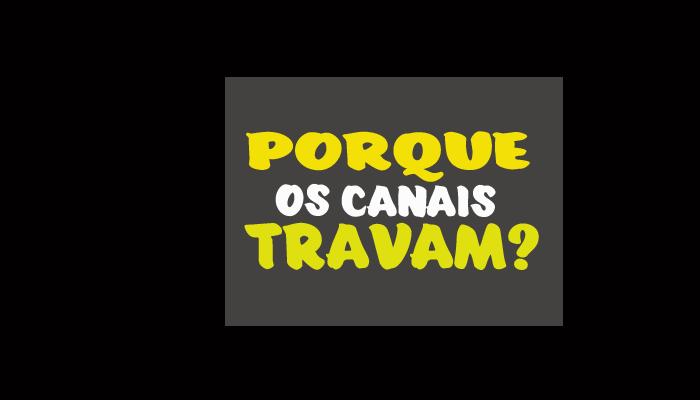 PORQUE OS CANAIS TRAVAM